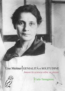 Lise Meitner. Genialità e solitudine. Amare la scienza oltre se stessa
