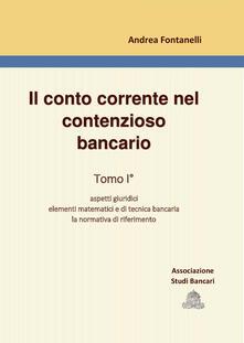 Il conto corrente nel contenzioso bancario. Vol. 1: Aspetti giuridici. Elementi matematici e di tecnica bancaria. La normativa di riferimento. - Andrea Fontanelli - copertina