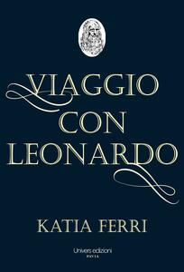 Viaggio con Leonardo. La vita del genio fiorentino raccontata dal suo nobile discepolo Francesco Melzi