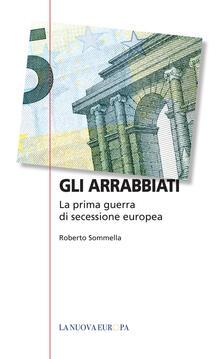 Gli arrabbiati. La prima guerra di secessione europea - Roberto Sommella - copertina