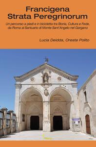 Francigena strata peregrinorum. Un percorso a piedi e in bicicletta tra storia, cultura e fede, da Roma al Santuario di Monte Sant'Angelo nel Gargano
