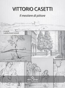 Vittorio Casetti. Il mestiere di pittore. Ediz. illustrata