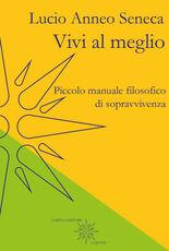 Libro Vivi al meglio. Piccolo manuale filosofico di sopravvivenza Lucio Anneo Seneca