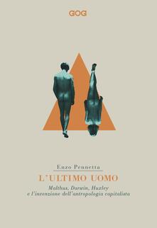 L' ultimo uomo. Malthus, Darwin, Huxley e l'invenzione dell'antropologia capitalista - Enzo Pennetta - copertina
