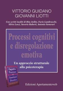 Processi cognitivi e disregolazione emotiva. Un approccio strutturale alla psicoterapia - Vittorio Guidano,Giovanni Liotti - copertina
