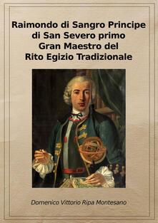 Raimondo di Sangro principe di San Severo primo Gran Maestro del Rito egizio tradizionale. Ediz. riservata (Napoli, 2011) - Domenico Vittorio Ripa Montesano - copertina