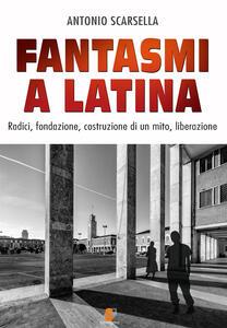 Fantasmi a Latina. Radici, fondazione, costruzione di un mito, liberazione