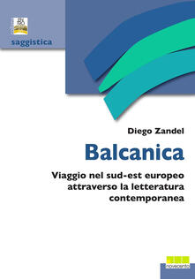 Balcanica. Viaggio nel sud-est europeo attraverso la letteratura contemporanea - Diego Zandel - copertina