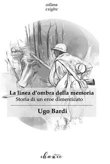 La linea d'ombra della memoria. Storia di un eroe dimenticato - Ugo Bardi - copertina