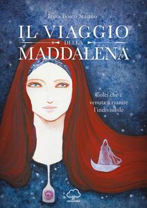 Libro Il viaggio della Maddalena. Colei che è venuta a riunire l'indivisibile Irina Bosco