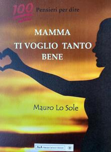 100 pensieri per dire: Mamma ti voglio tanto bene - Mauro Lo Sole - copertina