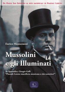 Mussolini e gli Illuminati. Da piazza San Sepolcro al rito sacrificale di piazzale Loreto - Enrico Montermini - copertina