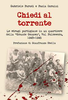 Chiedi al torrente. Le stragi partigiane in un quartiere della «Grande Genova», Val Polcevera, 1943-1945 - Gabriele Parodi,Paola Coraini - copertina