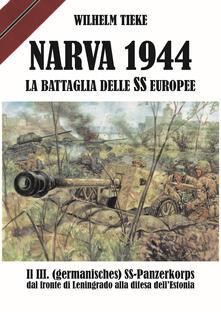 Narva 1944. La battaglia delle SS europee. Il III. (germanisches) SS-Panzerkorps dal fronte di Leningrado alla difesa dell'Estonia - Wilhelm Tieke - copertina