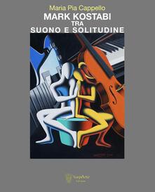 Mark Kostabi tra suono e solitudine. Ediz. italiana e inglese - Maria Pia Cappello - copertina