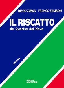 Il riscatto del Quartier del Piave - Diego Zussa,Franco Zambon - copertina