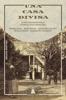 Una casa divisa. Cinque racconti sulla Guerra Civile americana - Amelia Chierici,Willa Cather,Charles W. Chesnutt,Henry James - ebook