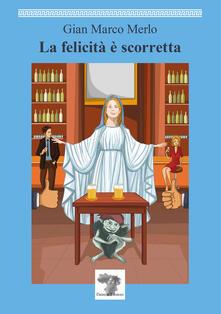 La felicità è scorretta - Gian Marco Merlo - copertina