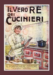 Il vero re dei cucinieri. Ovvero l'arte di cucinare con economia e al gusto degli italiani, con l'aggiunta in appendice di una cucina per le persone di stomaco delicato - G, Belloni - copertina
