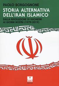 Storia alternativa dell'Iran islamico. Dalla rivoluzione di Khomeini ai giorni nostri (1979-2019) - Borgognone Paolo - wuz.it