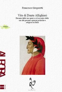 Vita di Dante Allighieri. Desunta dalle sue opere e col riscontro delle sue alle presenti opinioni politiche e religiose in Italia