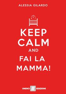 Keep calm and fai la mamma! - Alessia Gilardo - copertina