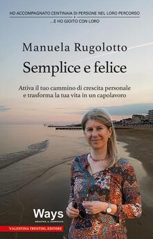 Semplice e felice. Attiva il tuo cammino di crescita personale e trasforma la tua vita in un capolavoro - Manuela Rugolotto - copertina