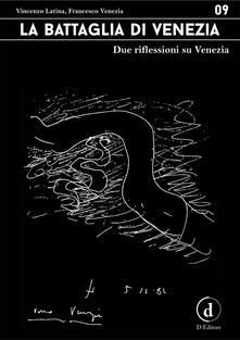 La battaglia di Venezia. Due riflessioni su Venezia - Vincenzo Latina,Francesco Venezia - ebook