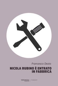 Nicola Rubino è entrato in fabbrica - Francesco Dezio - copertina