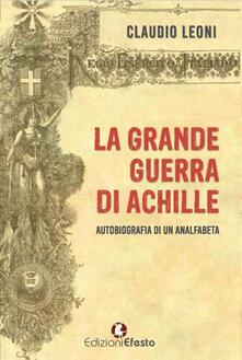 La grande guerra di Achille. Autobiografia di un analfabeta - Claudio Leoni - copertina