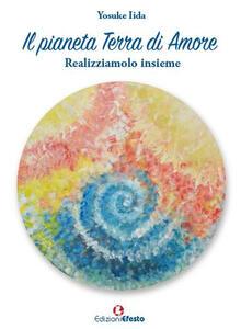 Libro Il pianeta terra di amore. Realizziamolo insieme Yosuke Iida