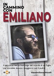 In cammino con Emiliano. Il percorso verso Santiago nel ricordo di un figlio che avrebbe dovuto viaggiare con il padre - Massimiliano Morelli - copertina