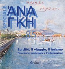 Fondazionesergioperlamusica.it Ananke speciale. Vol. 85: città, il viaggio, il turismo. Percezione, produzione e trasformazione, La. Image