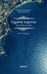 Liguria segreta. Storie, luoghi e personaggi. Cahier di viaggio