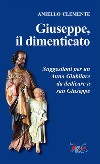Giuseppe, il dimenticato. Suggestioni per un Anno Giubilare da dedicare a san Giuseppe. Nuova ediz. - Clemente Aniello - wuz.it