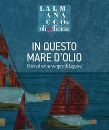 Ipabsantonioabatetrino.it L' almanacco di Olio Officina. Vol. 8: In questo mare d'olio. Olivi ed extra vergini di Liguria. Image