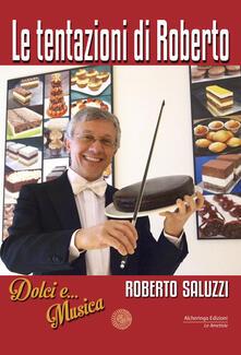 Le tentazioni di Roberto. Dolci e... Musica - Roberto Saluzzi - copertina