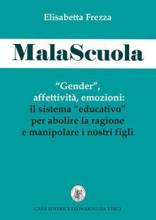 MalaScuola. «Gender», affettività, emozioni. ll sistema «educativo» per abolire la ragione e manipolare i nostri figli - Elisabetta Frezza - copertina