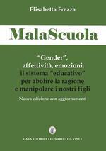 MalaScuola. «Gender», affettività, emozioni. ll sistema «educativo» per abolire la ragione e manipolare i nostri figli. Nuova ediz.