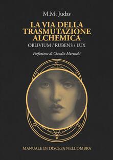 La via della trasmutazione alchemica. Oblivium / rubens / lux. Manuale di discesa nellombra.pdf