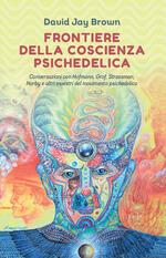 Frontiere della coscienza psichedelica. Conversazioni con Hofmann, Grof, Strassman, Narby e altri maestri del movimento psichedelico
