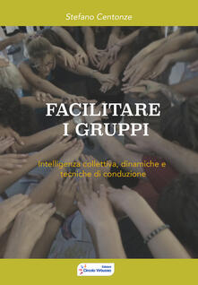 Facilitare i gruppi. Intelligenza collettiva, dinamiche e tecniche di conduzione.pdf