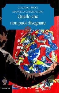 Quello che non puoi disegnare - Claudio Secci,Manuela Chiarottino - copertina
