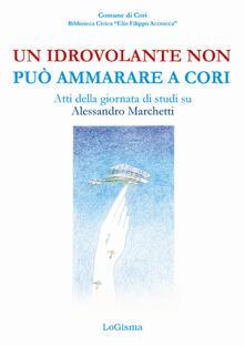 Filippodegasperi.it Un idrovolante non può ammarare a Cori. Atti della giornata di studi su Alessandro Marchetti (Cori, 30 giugno 2018) Image