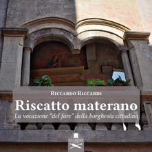Riscatto materano. La vocazione «del fare» della borghesia cittadina - Riccardo Riccardi - copertina