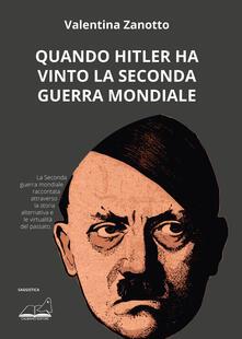 Quando Hitler ha vinto la seconda guerra mondiale - Valentina Zanotto - copertina