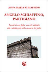 Angelo Schiaffino, partigiano. Ricordi di una figlia: una vita dedicata alla riabilitazione della memoria del padre