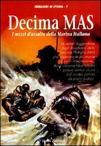 Decima Mas. I mezzi d'assalto della marina italiana