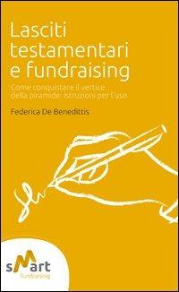Lasciti testamentari e fundraising. Come conquistare il vertice della piramide. Istruzioni per l'uso - De Benedittis Federica - wuz.it