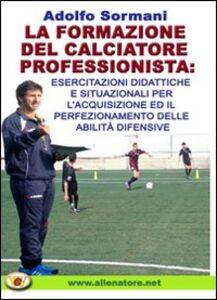 La formazione del calciatore professionista. Esercitazioni didattiche e situazioni per l'acquisizione ed il perfezionamento delle abilità difensive. Con DVD